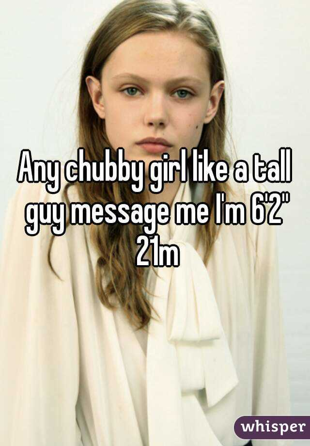 "Any chubby girl like a tall guy message me I'm 6'2"" 21m"