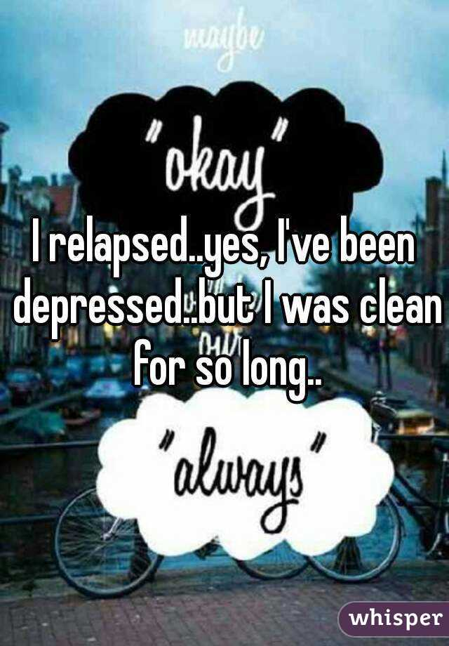 I relapsed..yes, I've been depressed..but I was clean for so long..