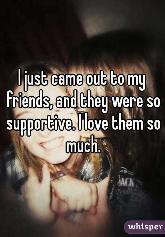 I just came out to my friends, and they were so supportive. I love them so much.