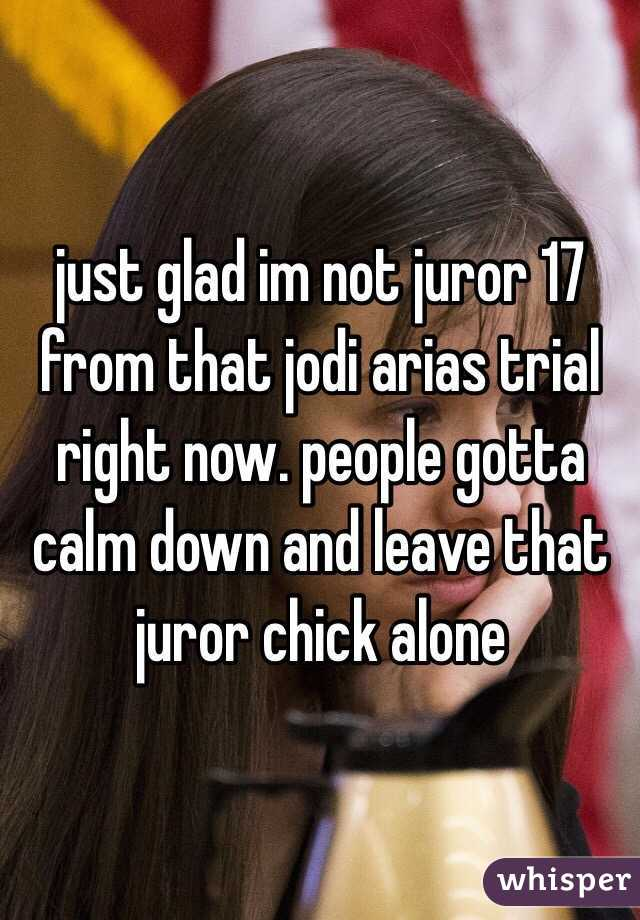 just glad im not juror 17 from that jodi arias trial right now. people gotta calm down and leave that juror chick alone