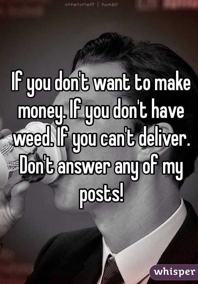 If you don't want to make money. If you don't have weed. If you can't deliver. Don't answer any of my posts!