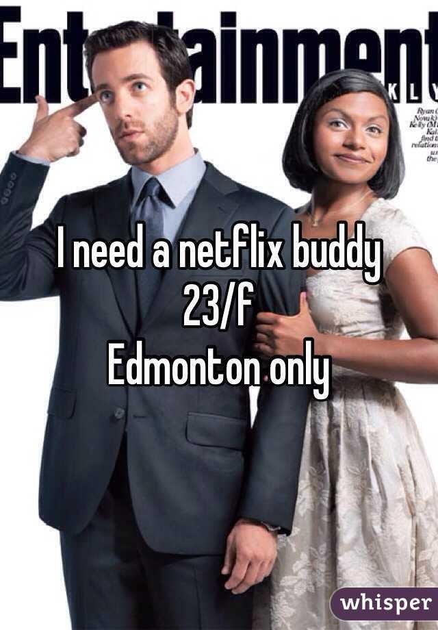 I need a netflix buddy 23/f  Edmonton only