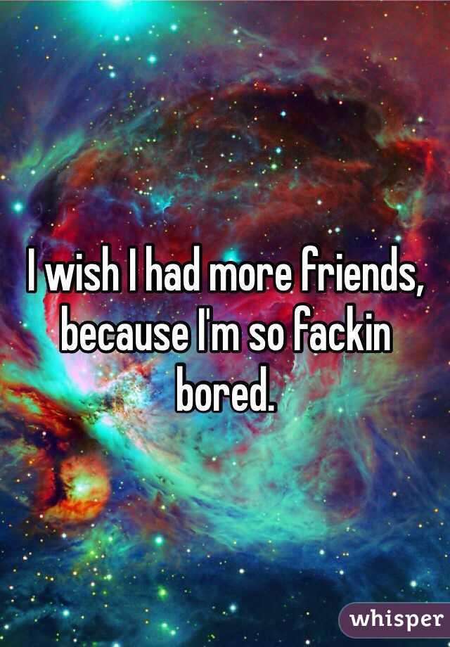 I wish I had more friends, because I'm so fackin bored.