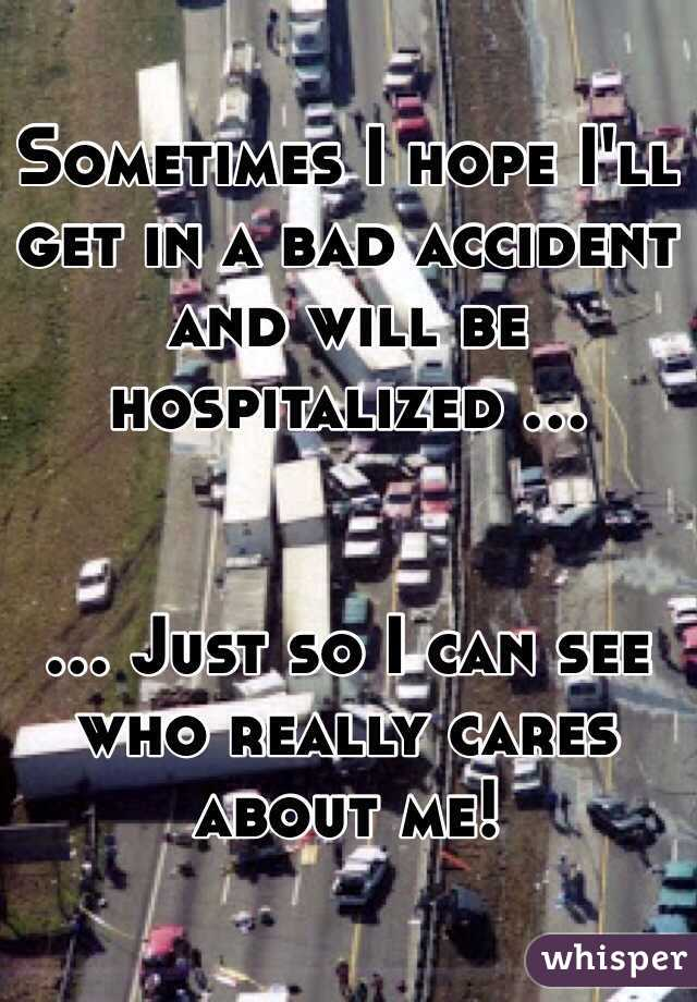 Sometimes I hope I'll get in a bad accident and will be hospitalized ...   ... Just so I can see who really cares about me!