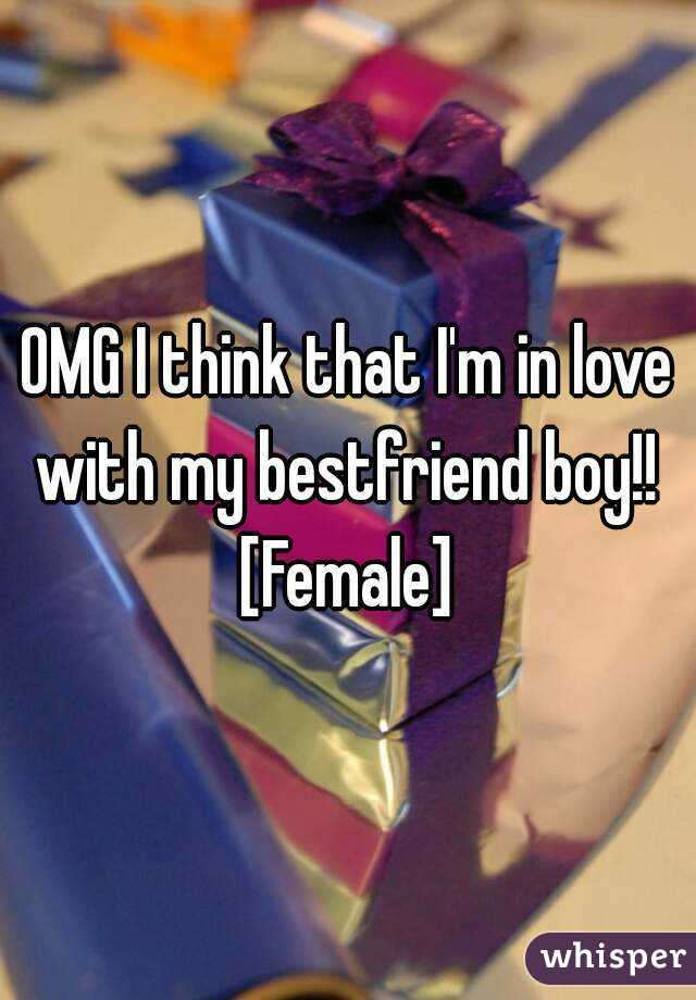 OMG I think that I'm in love with my bestfriend boy!!  [Female]