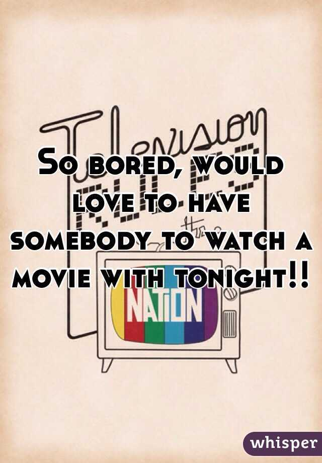 So bored, would love to have somebody to watch a movie with tonight!!