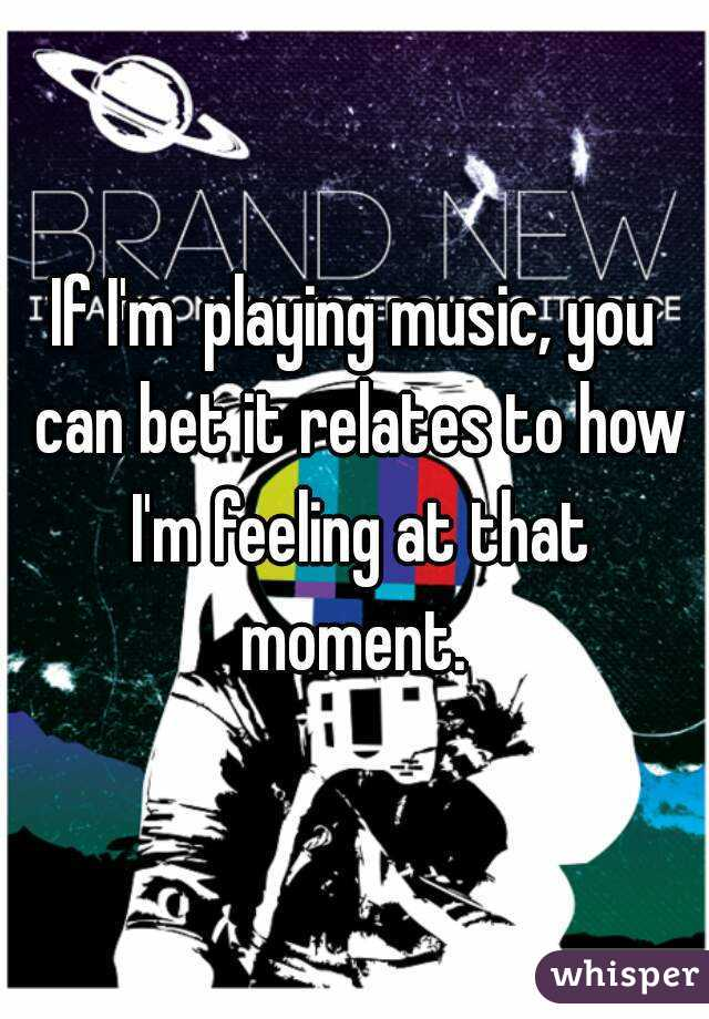 If I'm  playing music, you can bet it relates to how I'm feeling at that moment.