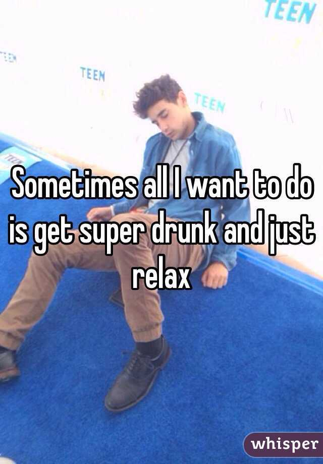 Sometimes all I want to do is get super drunk and just relax