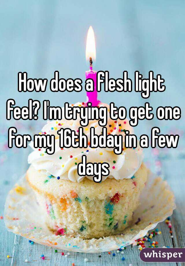 How does a flesh light feel? I'm trying to get one for my 16th bday in a few days