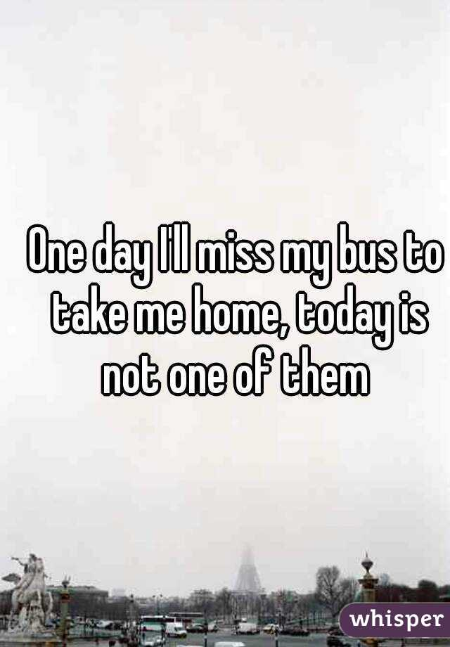 One day I'll miss my bus to take me home, today is not one of them
