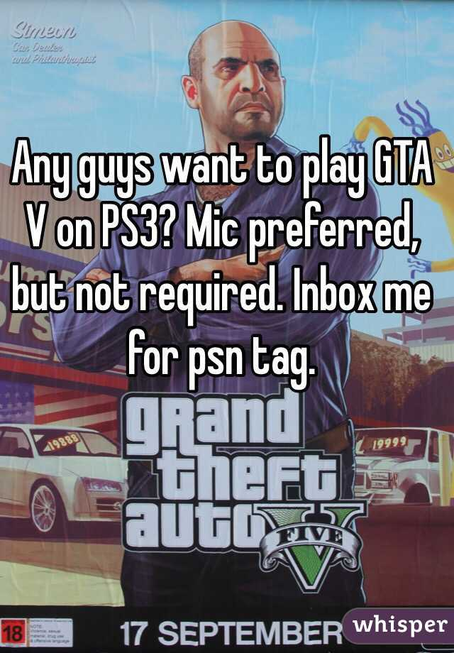 Any guys want to play GTA V on PS3? Mic preferred, but not required. Inbox me for psn tag.