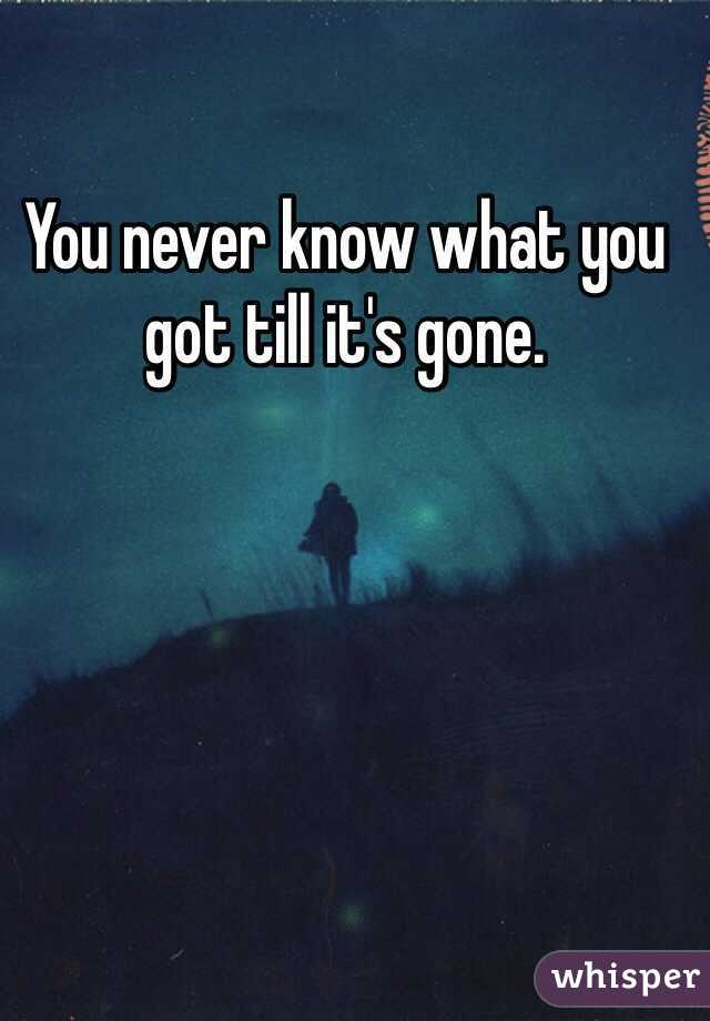 You never know what you got till it's gone.