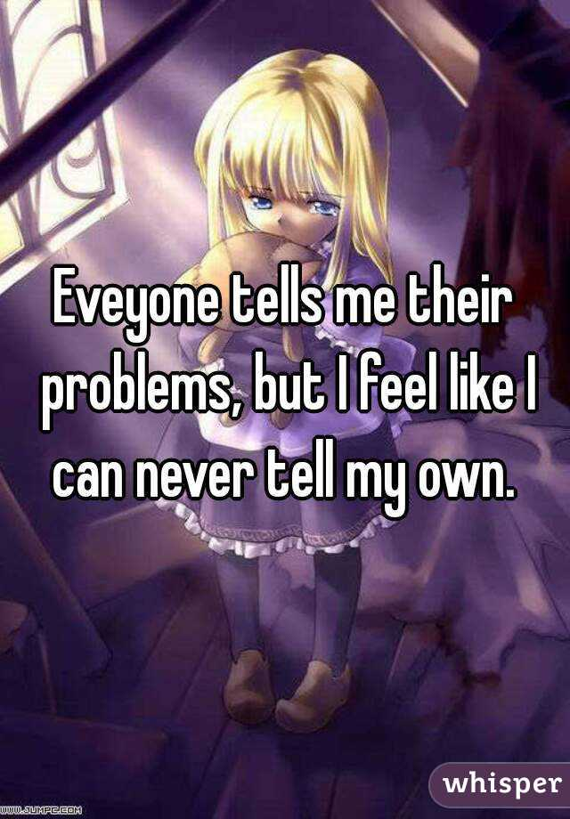 Eveyone tells me their problems, but I feel like I can never tell my own.