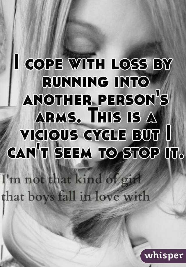 I cope with loss by running into another person's arms. This is a vicious cycle but I can't seem to stop it.