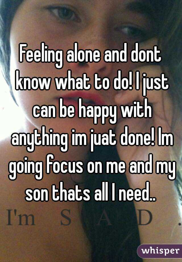 Feeling alone and dont know what to do! I just can be happy with anything im juat done! Im going focus on me and my son thats all I need..