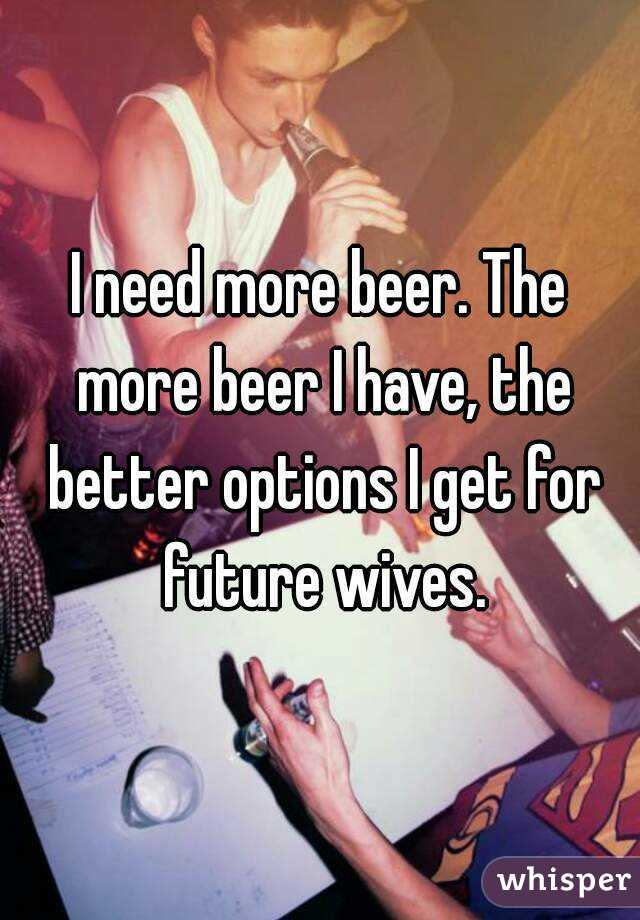 I need more beer. The more beer I have, the better options I get for future wives.