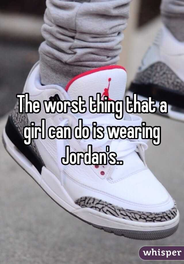 The worst thing that a girl can do is wearing Jordan's..