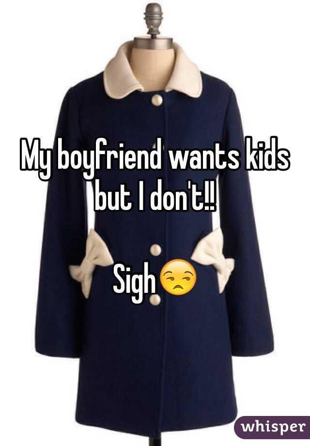 My boyfriend wants kids but I don't!!   Sigh😒