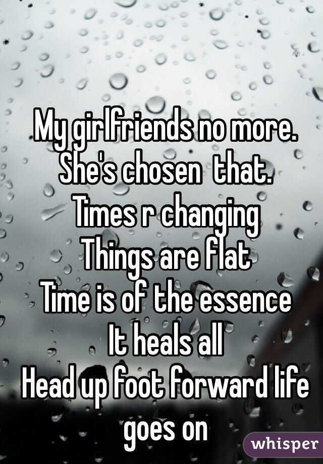My girlfriends no more.  She's chosen  that.   Times r changing    Things are flat  Time is of the essence  It heals all  Head up foot forward life goes on