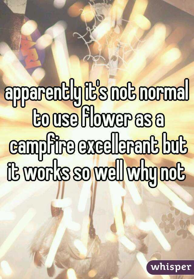 apparently it's not normal to use flower as a campfire excellerant but it works so well why not
