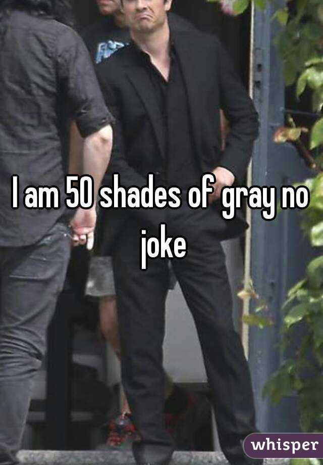 I am 50 shades of gray no joke