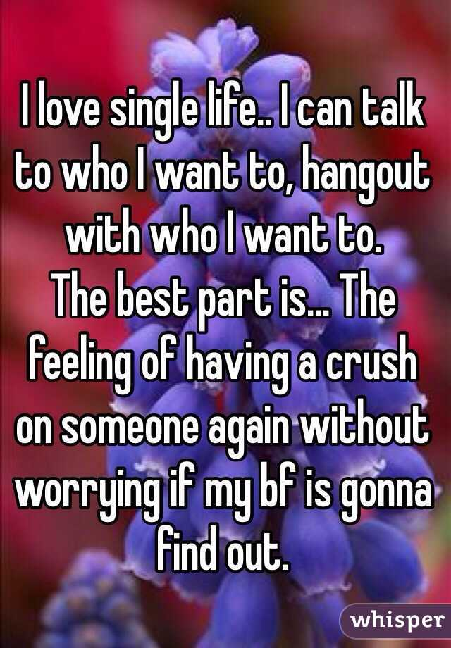 I love single life.. I can talk to who I want to, hangout with who I want to.  The best part is... The feeling of having a crush on someone again without worrying if my bf is gonna find out.