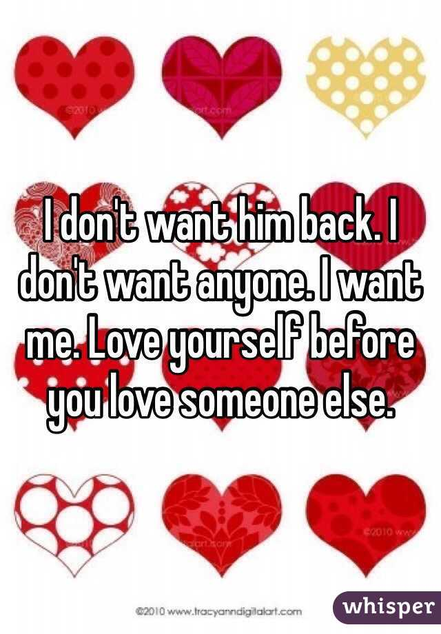 I don't want him back. I don't want anyone. I want me. Love yourself before you love someone else.