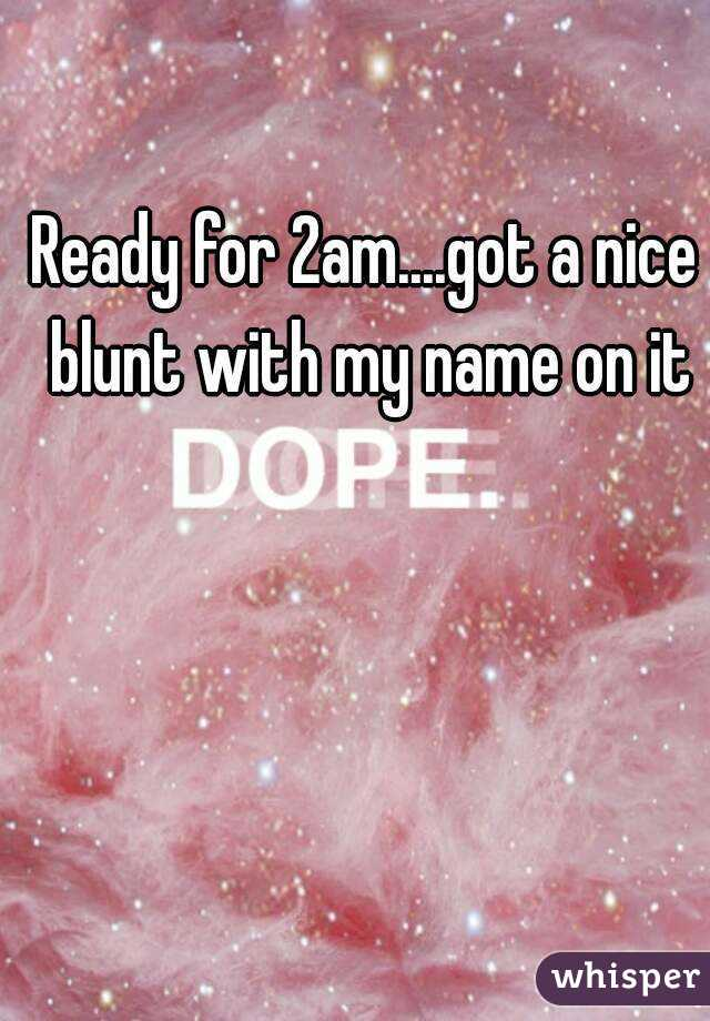 Ready for 2am....got a nice blunt with my name on it