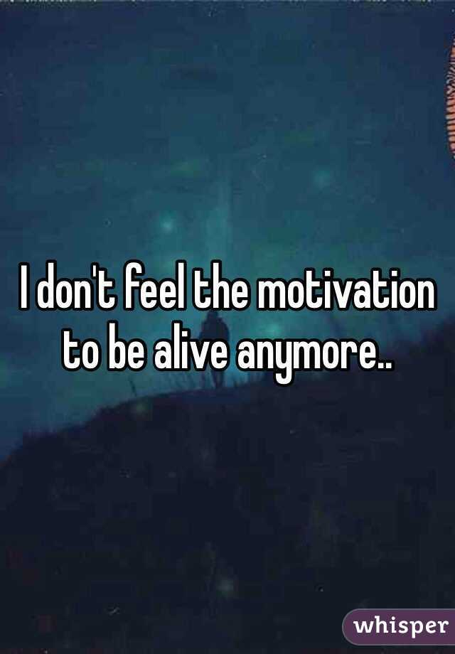 I don't feel the motivation to be alive anymore..