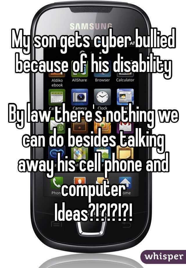 My son gets cyber bullied because of his disability   By law there's nothing we can do besides talking away his cell phone and computer  Ideas?!?!?!?!