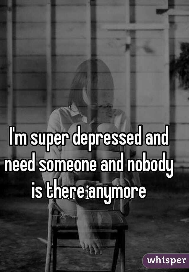 I'm super depressed and need someone and nobody is there anymore