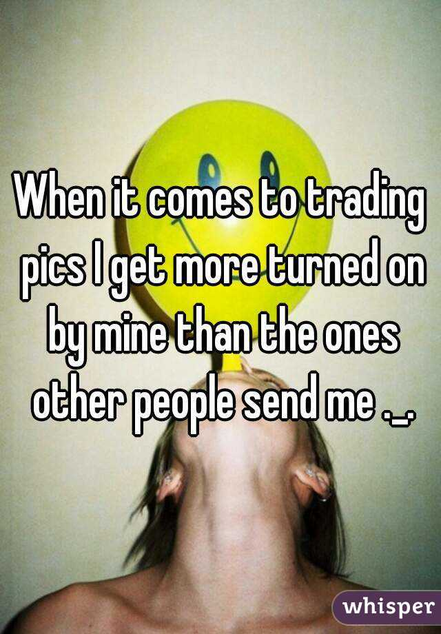 When it comes to trading pics I get more turned on by mine than the ones other people send me ._.