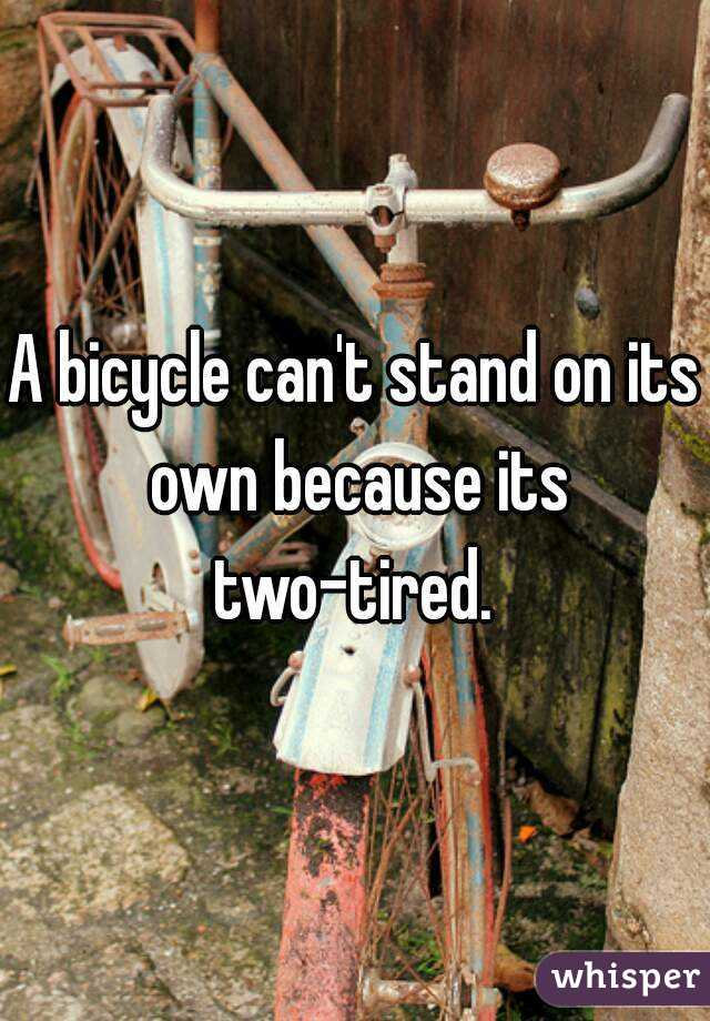 A bicycle can't stand on its own because its two-tired.