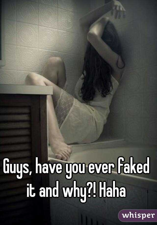 Guys, have you ever faked it and why?! Haha