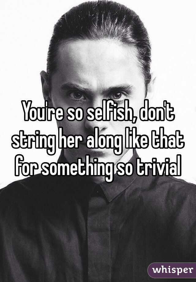 You're so selfish, don't string her along like that for something so trivial