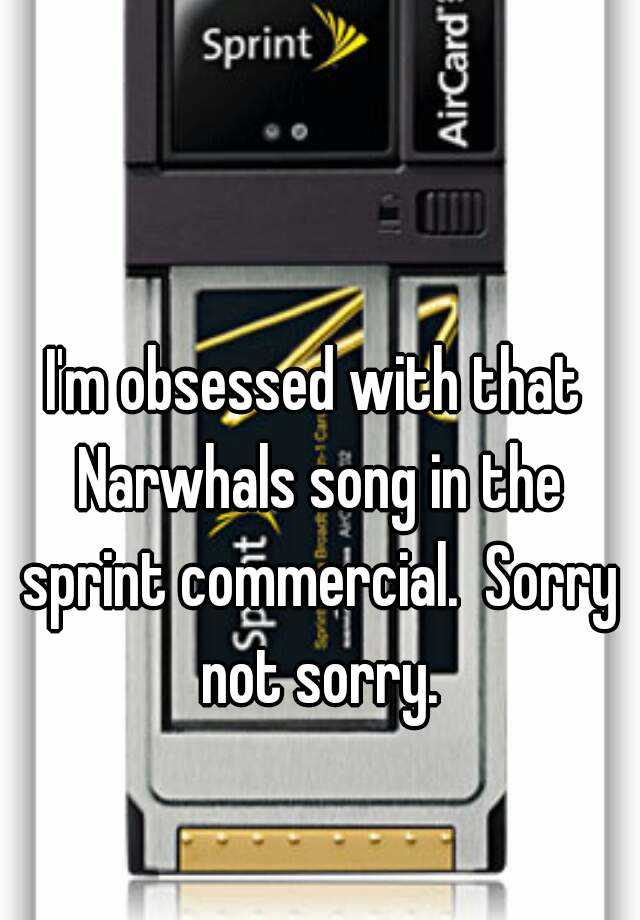 Im Obsessed With That Narwhals Song In The Sprint Commercial Sorry