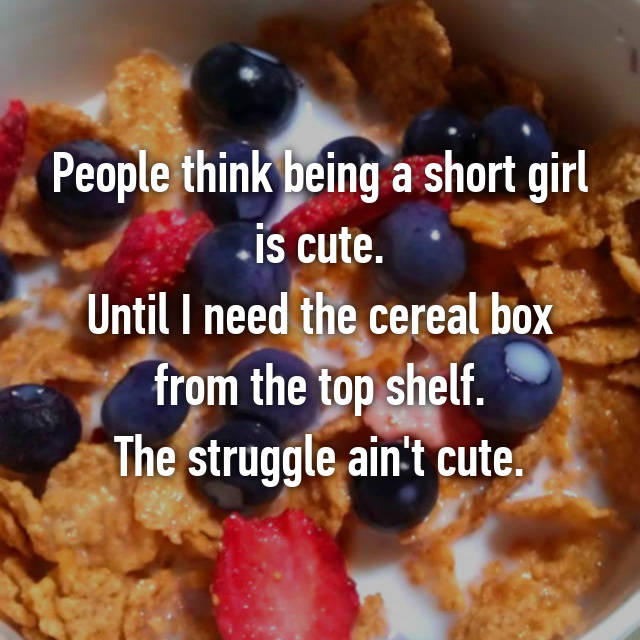 People think being a short girl is cute. Until I need the cereal box from the top shelf. The struggle ain't cute.