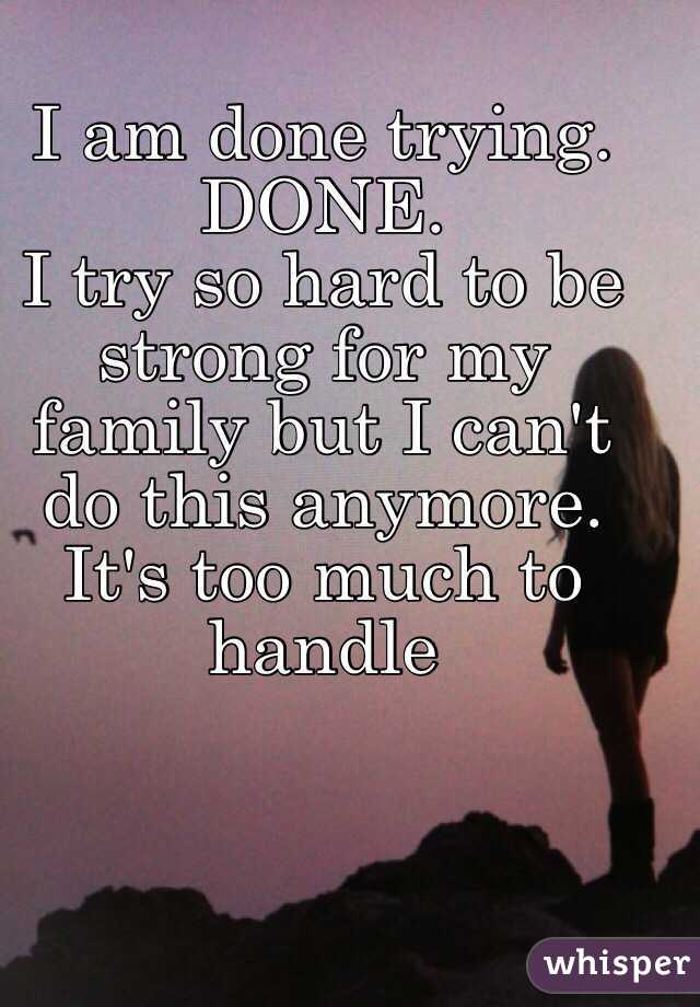 I am done trying. DONE. I try so hard to be strong for my ...