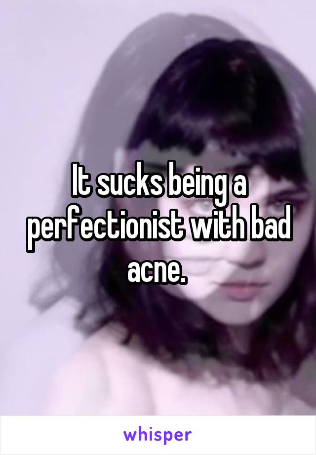 It sucks being a perfectionist with bad acne.