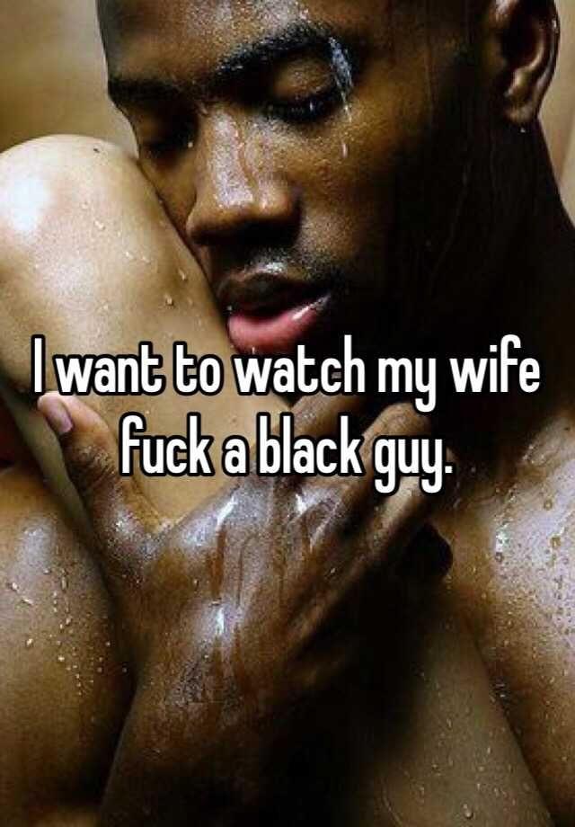 I want to watch my wife fuck another guy