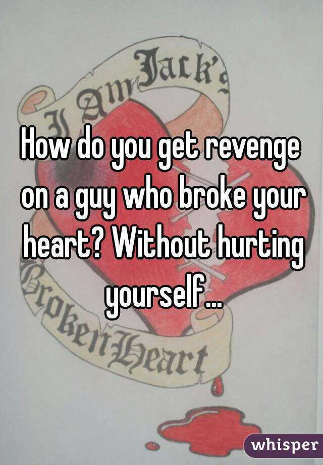 Broke How Heart To Who Get Someone On Revenge Your