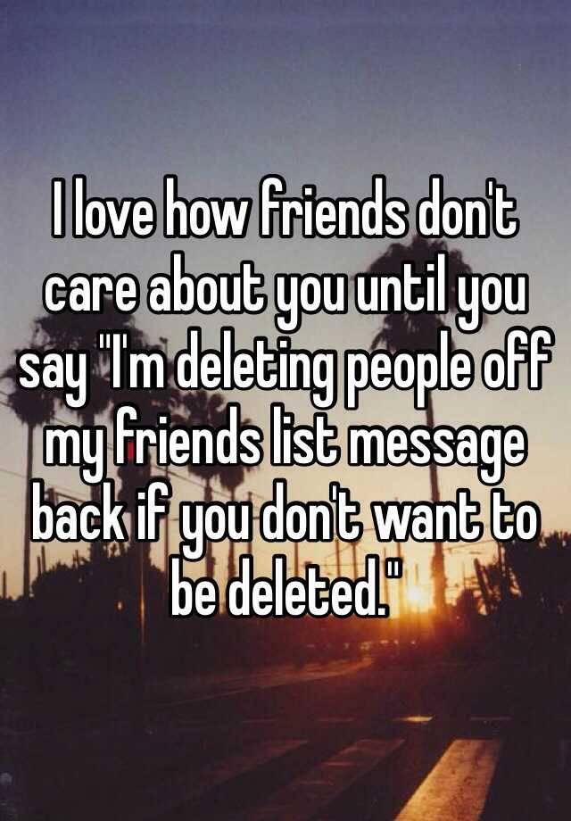 i love how friends don t care about you until you say i m deleting