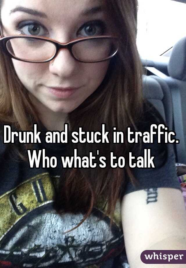 Drunk and stuck in traffic. Who what's to talk