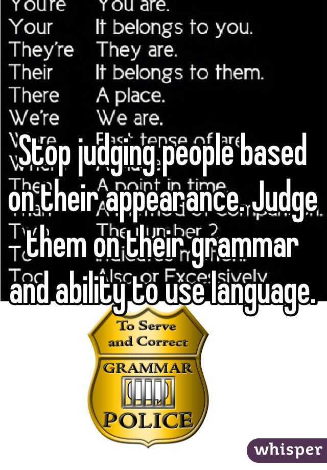 Stop judging people based on their appearance. Judge them on their grammar and ability to use language.