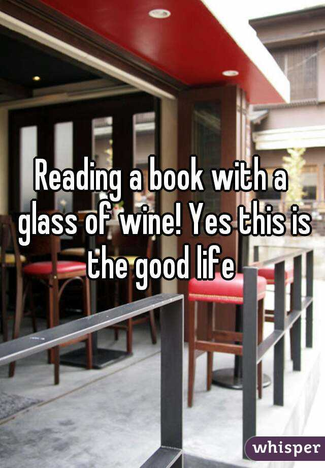 Reading a book with a glass of wine! Yes this is the good life