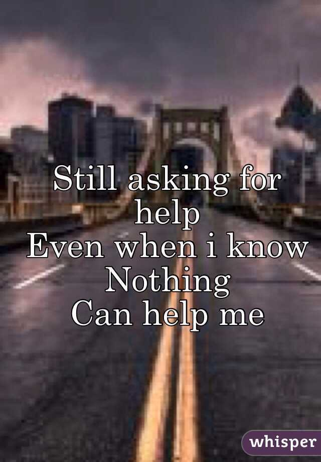 Still asking for help Even when i know Nothing Can help me