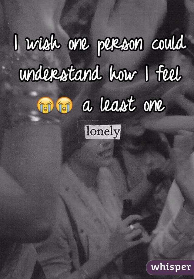 I wish one person could understand how I feel 😭😭 a least one