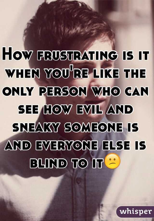 How frustrating is it when you're like the only person who can see how evil and sneaky someone is and everyone else is blind to it😕
