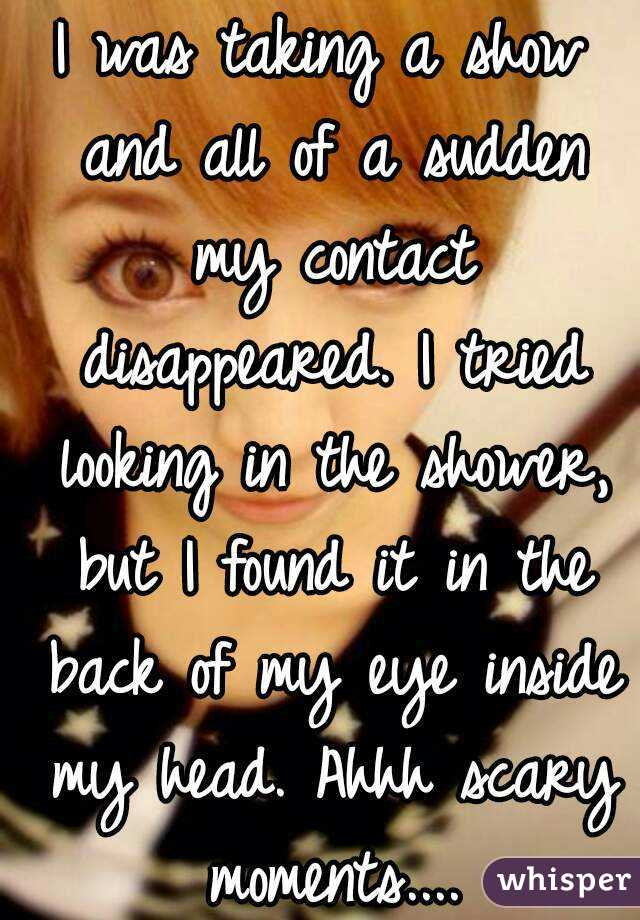 I was taking a show and all of a sudden my contact disappeared. I tried looking in the shower, but I found it in the back of my eye inside my head. Ahhh scary moments....