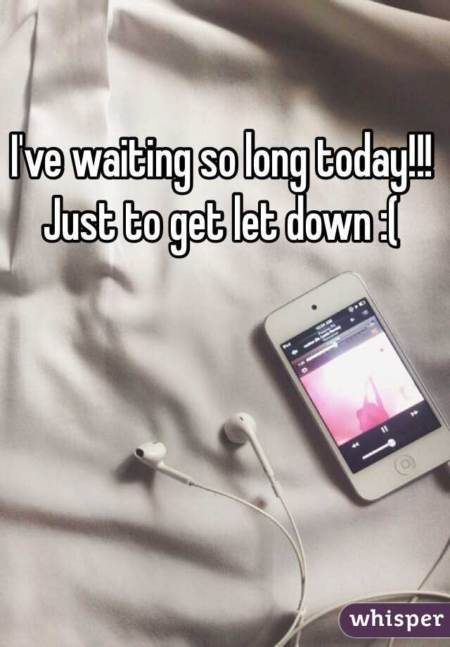 I've waiting so long today!!! Just to get let down :(